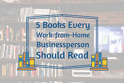 5 Books Every Work from Home Businessperson Needs