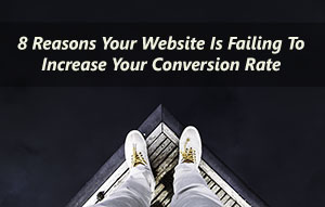 8 Reasons Your Website is Failing to Increase Your Conversion Rate