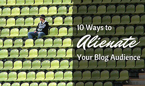 10 Ways to Alienate Your Blog Audience