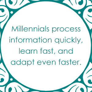 Millennials process information quickly.